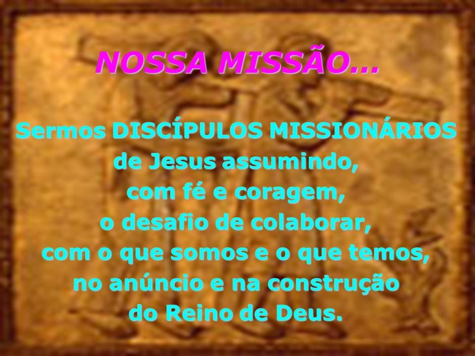 NOSSA MISSÃO... Sermos DISCÍPULOS MISSIONÁRIOS de Jesus assumindo,