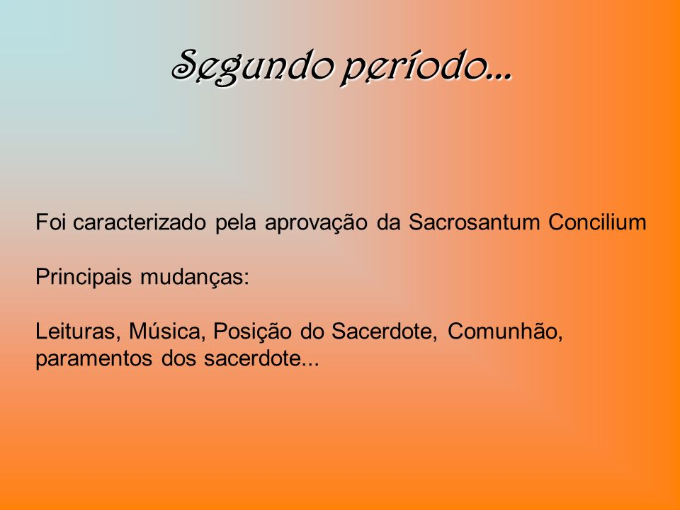 Segundo período... Foi caracterizado pela aprovação da Sacrosantum Concilium. Principais mudanças: