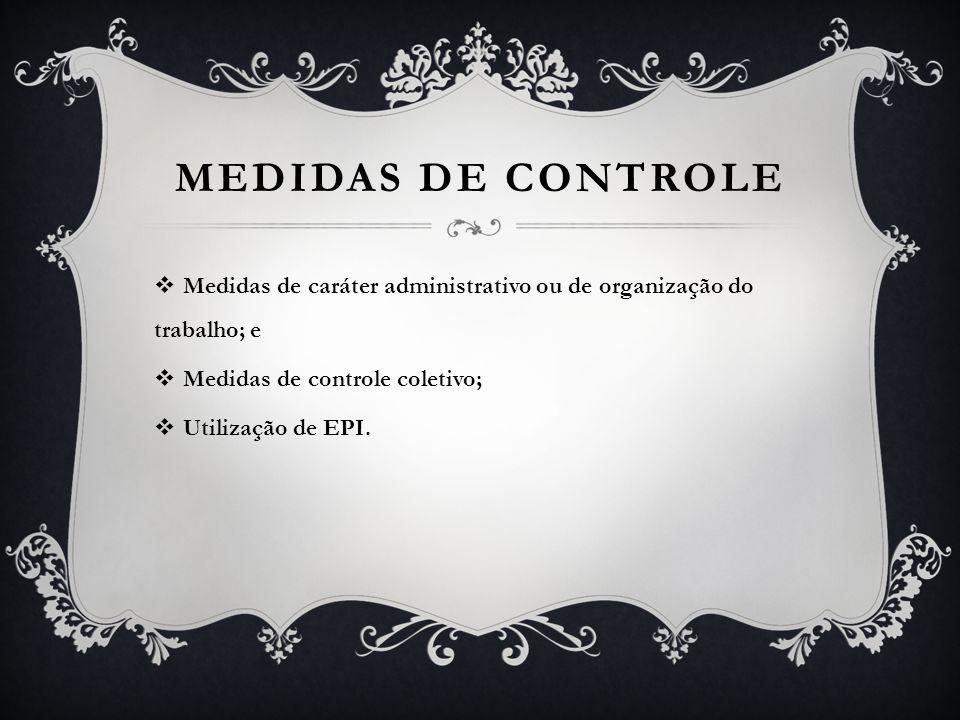 MEDIDAS DE CONTROLE Medidas de caráter administrativo ou de organização do trabalho; e. Medidas de controle coletivo;