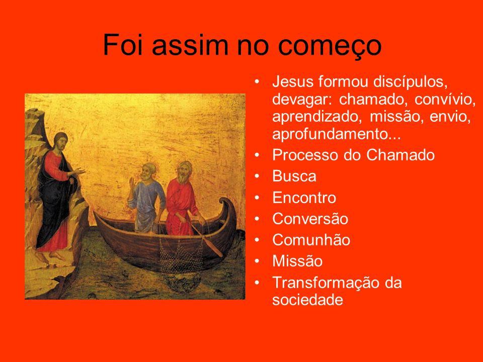 Foi assim no começoJesus formou discípulos, devagar: chamado, convívio, aprendizado, missão, envio, aprofundamento...
