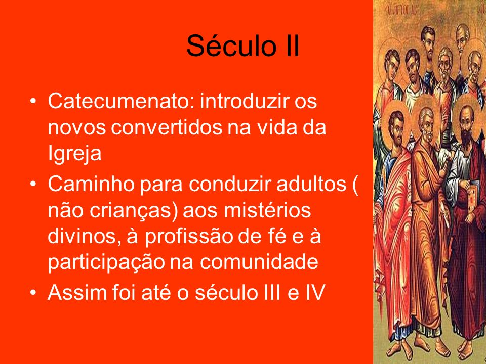 Século II Catecumenato: introduzir os novos convertidos na vida da Igreja.