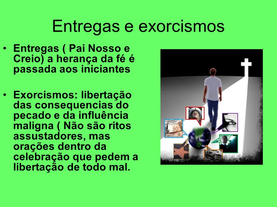 Entregas e exorcismosEntregas ( Pai Nosso e Creio) a herança da fé é passada aos iniciantes.