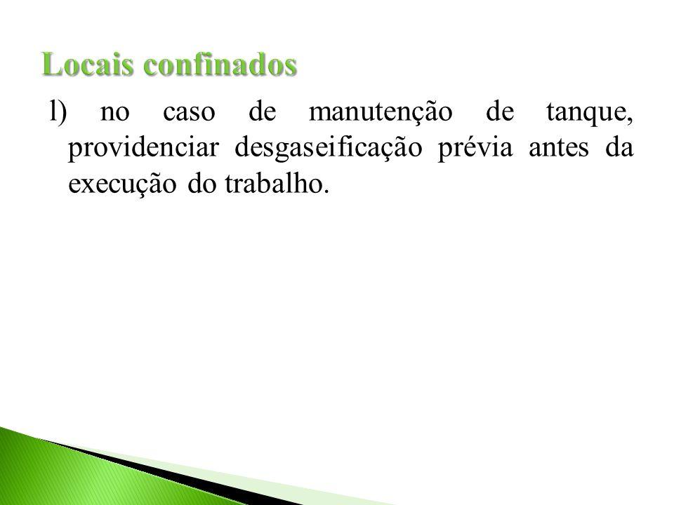 Locais confinados l) no caso de manutenção de tanque, providenciar desgaseificação prévia antes da execução do trabalho.