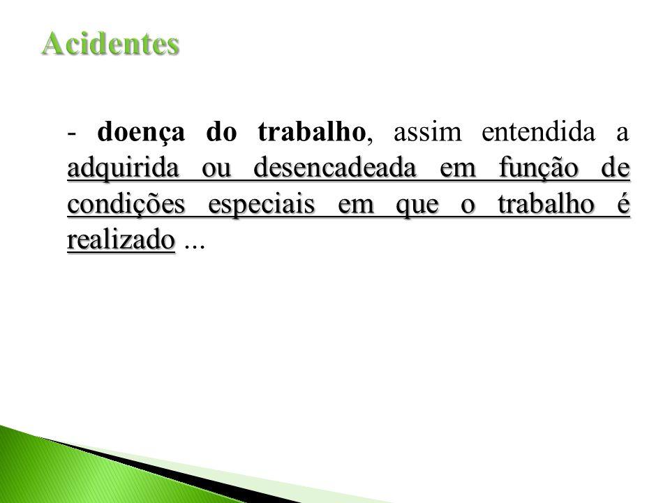 Acidentes - doença do trabalho, assim entendida a adquirida ou desencadeada em função de condições especiais em que o trabalho é realizado ...