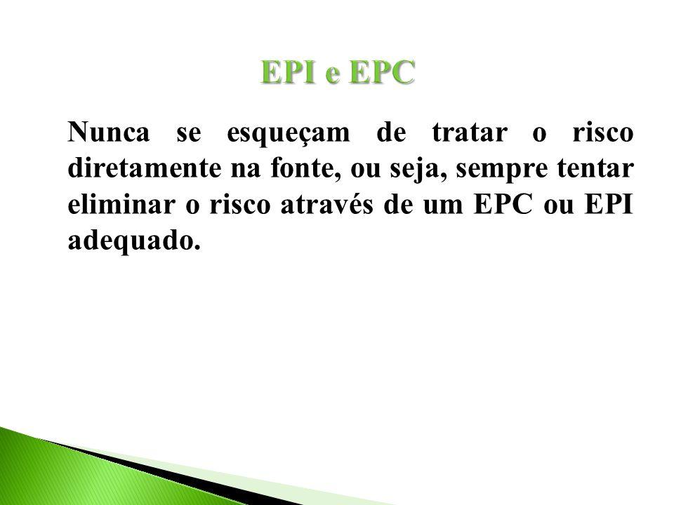EPI e EPC Nunca se esqueçam de tratar o risco diretamente na fonte, ou seja, sempre tentar eliminar o risco através de um EPC ou EPI adequado.