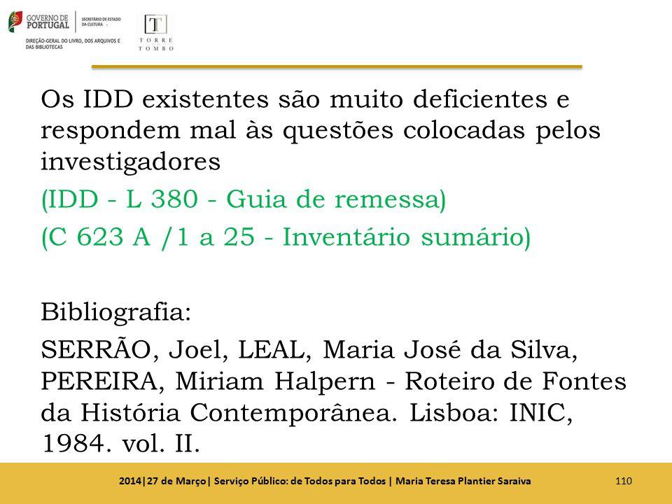 Os IDD existentes são muito deficientes e respondem mal às questões colocadas pelos investigadores (IDD - L 380 - Guia de remessa) (C 623 A /1 a 25 - Inventário sumário) Bibliografia: SERRÃO, Joel, LEAL, Maria José da Silva, PEREIRA, Miriam Halpern - Roteiro de Fontes da História Contemporânea. Lisboa: INIC, 1984. vol. II.