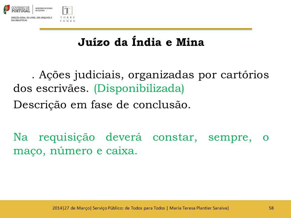 Juízo da Índia e Mina . Ações judiciais, organizadas por cartórios dos escrivães. (Disponibilizada) Descrição em fase de conclusão. Na requisição deverá constar, sempre, o maço, número e caixa.