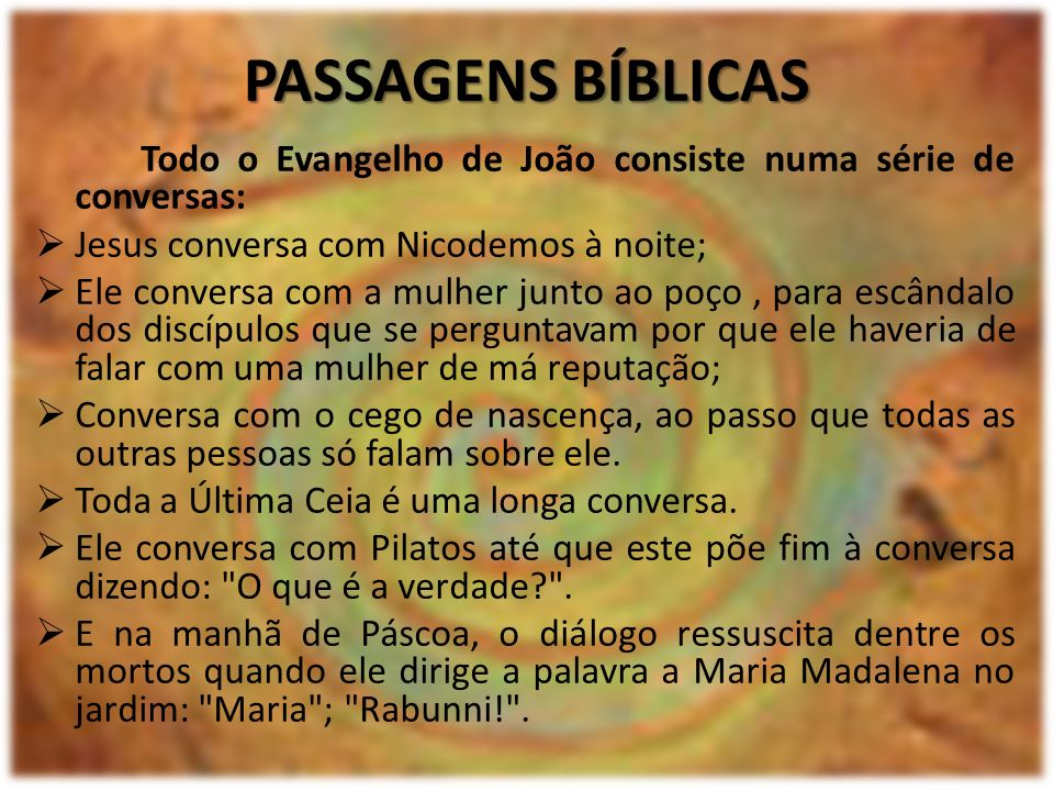 PASSAGENS BÍBLICAS Todo o Evangelho de João consiste numa série de conversas: Jesus conversa com Nicodemos à noite;