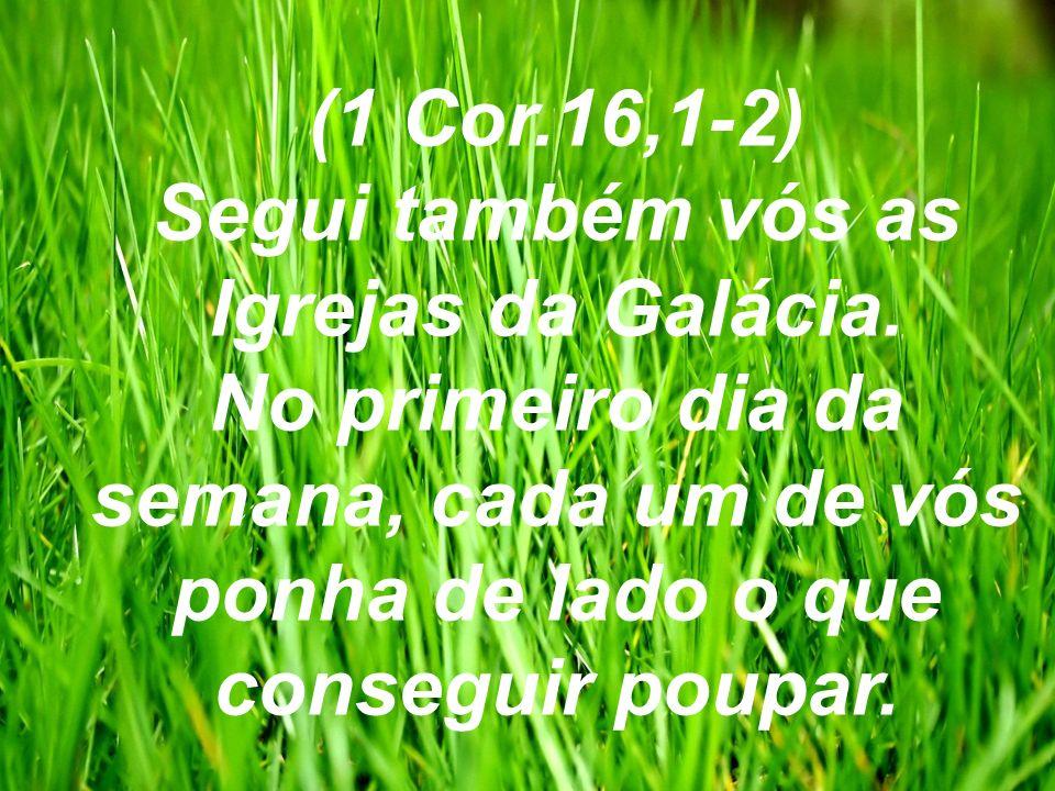 (1 Cor.16,1-2) Segui também vós as. Igrejas da Galácia. No primeiro dia da. semana, cada um de vós.