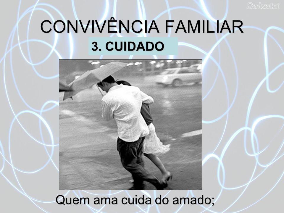 CONVIVÊNCIA FAMILIAR 3. CUIDADO Quem ama cuida do amado;