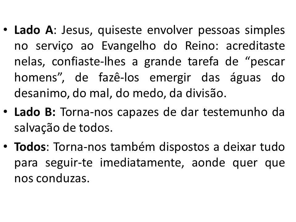 Lado A: Jesus, quiseste envolver pessoas simples no serviço ao Evangelho do Reino: acreditaste nelas, confiaste-lhes a grande tarefa de pescar homens , de fazê-los emergir das águas do desanimo, do mal, do medo, da divisão.