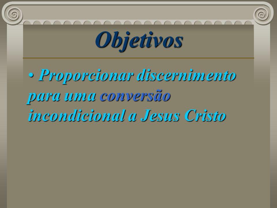 Objetivos Proporcionar discernimento para uma conversão incondicional a Jesus Cristo