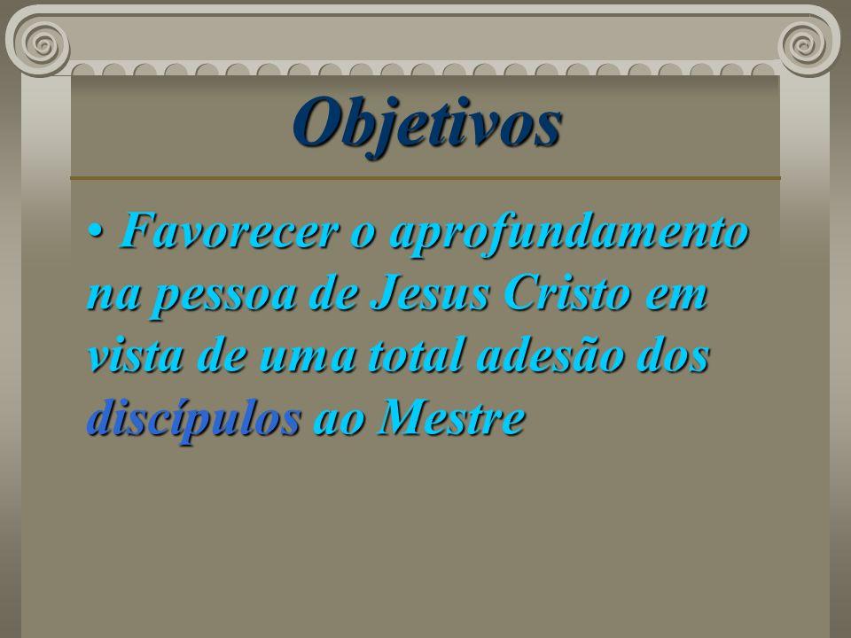 Objetivos Favorecer o aprofundamento na pessoa de Jesus Cristo em vista de uma total adesão dos discípulos ao Mestre.