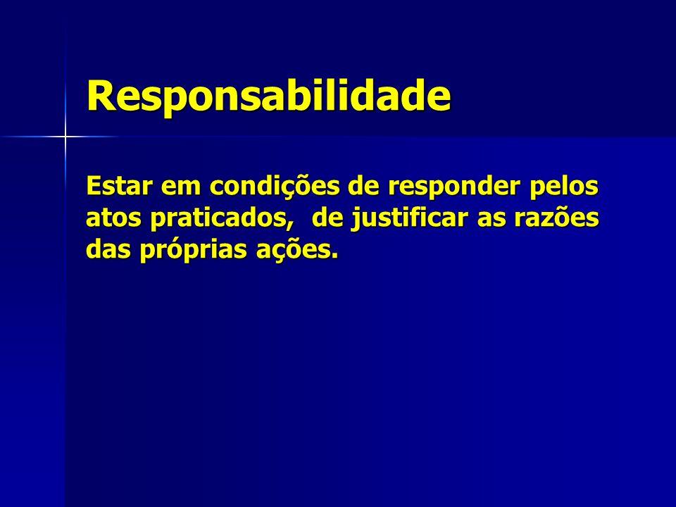 Responsabilidade Estar em condições de responder pelos atos praticados, de justificar as razões das próprias ações.