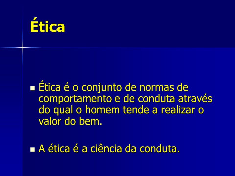 Ética Ética é o conjunto de normas de comportamento e de conduta através do qual o homem tende a realizar o valor do bem.