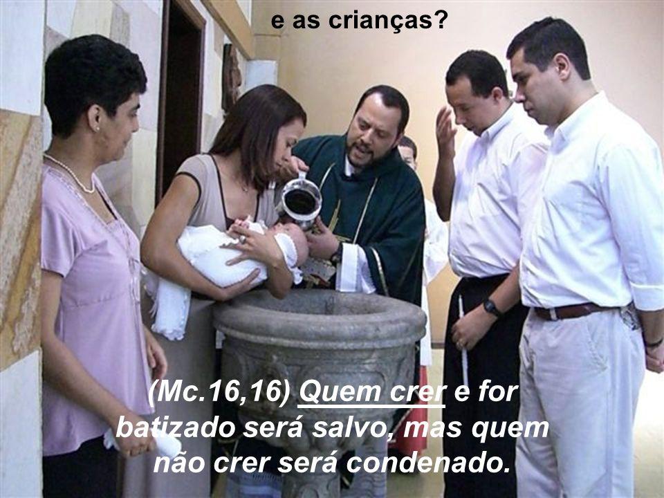 e as crianças ( (Mc.16,16) Quem crer e for batizado será salvo, mas quem não crer será condenado.