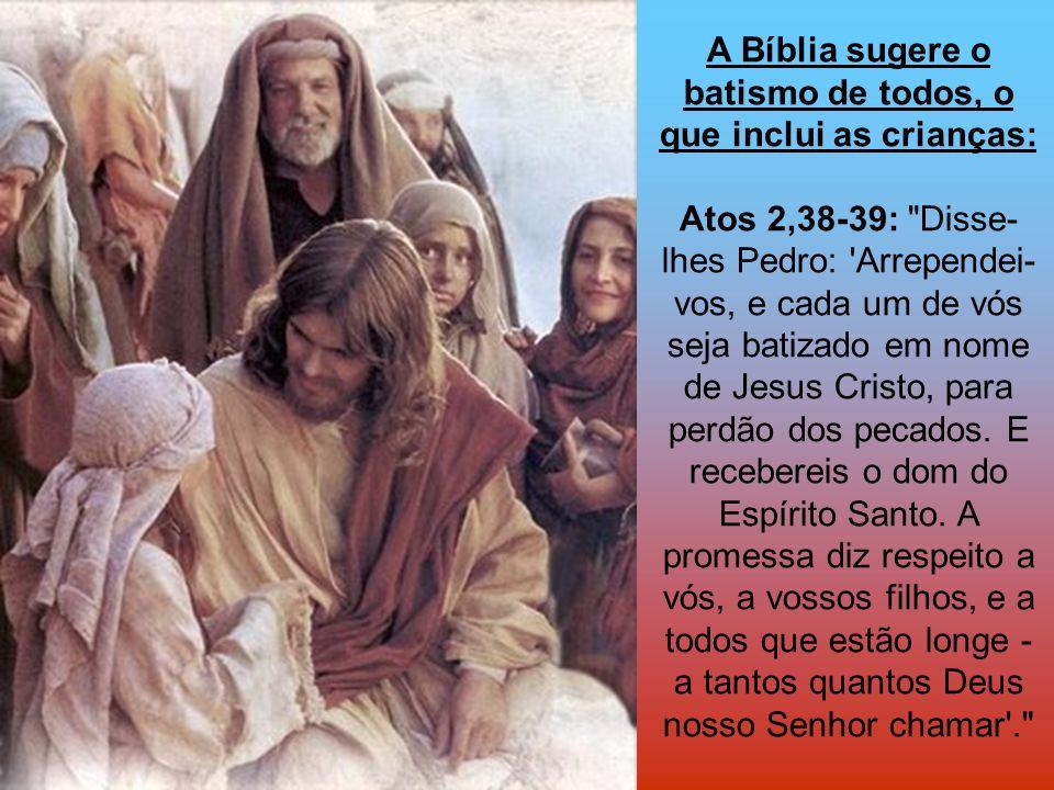 A Bíblia sugere o batismo de todos, o que inclui as crianças: Atos 2,38-39: Disse-lhes Pedro: Arrependei-vos, e cada um de vós seja batizado em nome de Jesus Cristo, para perdão dos pecados.