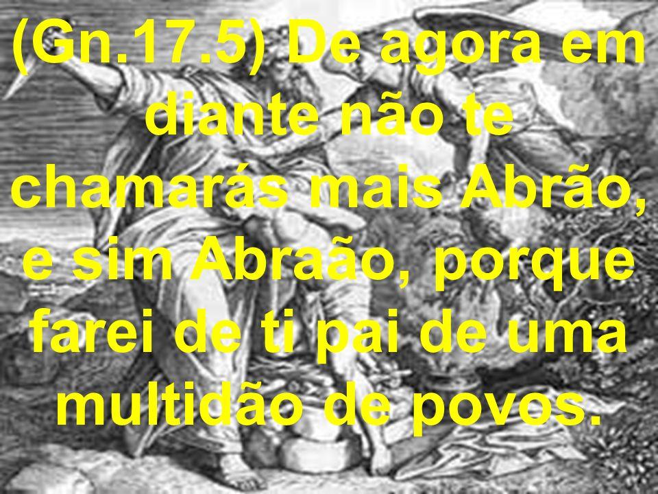 (Gn.17.5) De agora em diante não te chamarás mais Abrão, e sim Abraão, porque farei de ti pai de uma