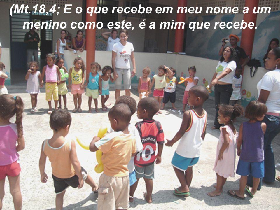 (Mt.18,4; E o que recebe em meu nome a um menino como este, é a mim que recebe.