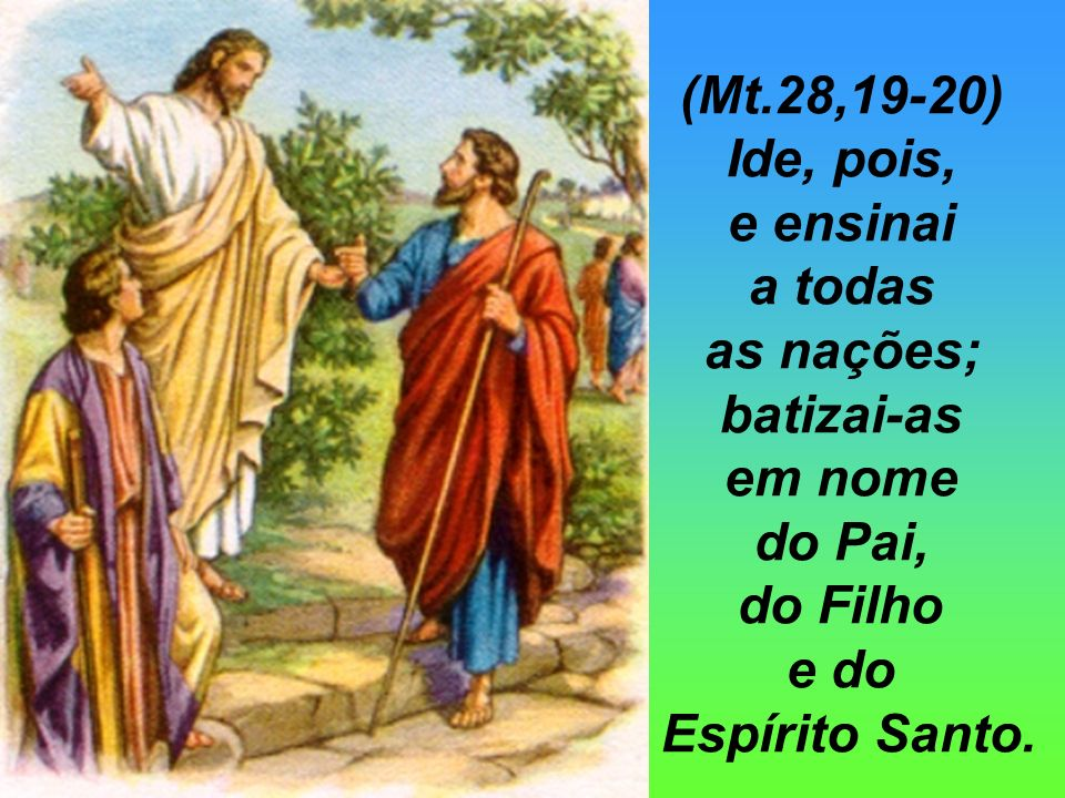 (Mt.28,19-20)Ide, pois, e ensinai. a todas. as nações; batizai-as. em nome. do Pai, do Filho. e do.