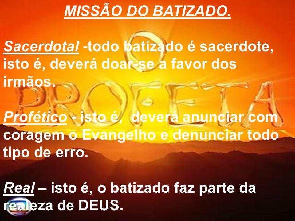 MISSÃO DO BATIZADO.Sacerdotal -todo batizado é sacerdote, isto é, deverá doar-se a favor dos irmãos.