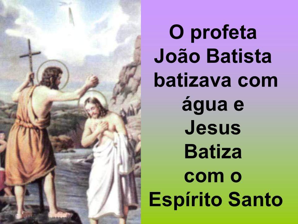 O profeta João Batista batizava com água e Jesus Batiza com o Espírito Santo
