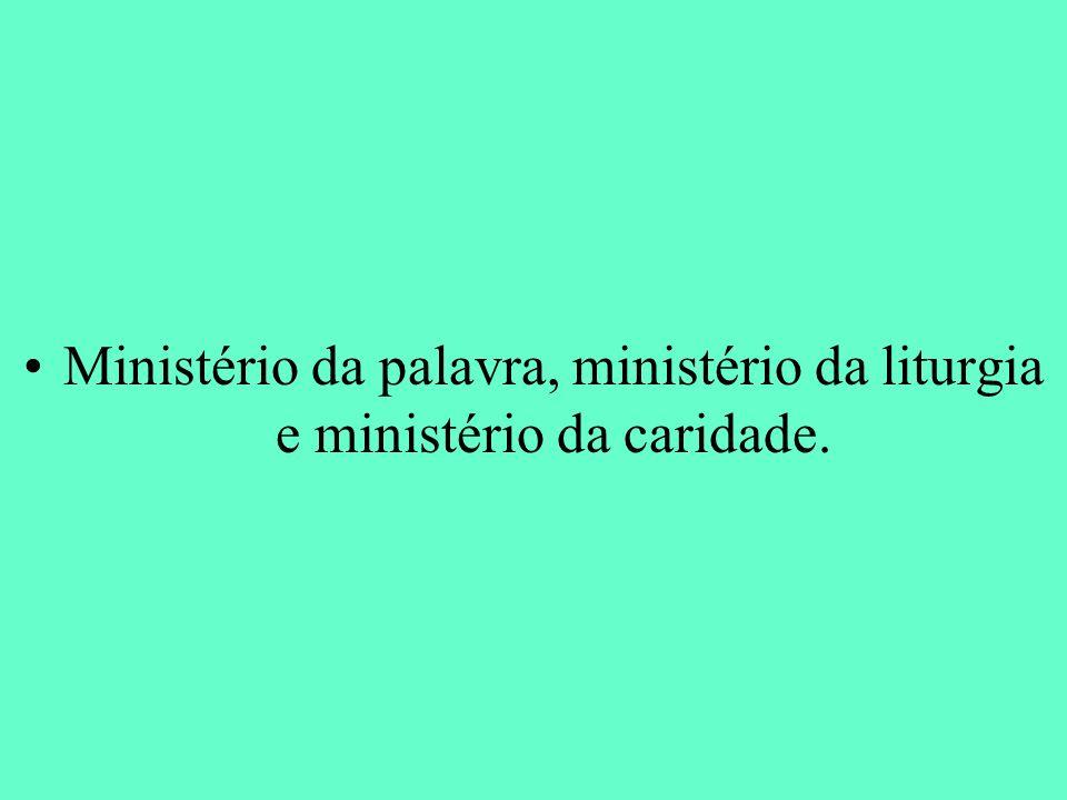 Ministério da palavra, ministério da liturgia e ministério da caridade.