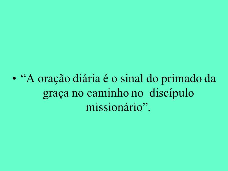 A oração diária é o sinal do primado da graça no caminho no discípulo missionário .