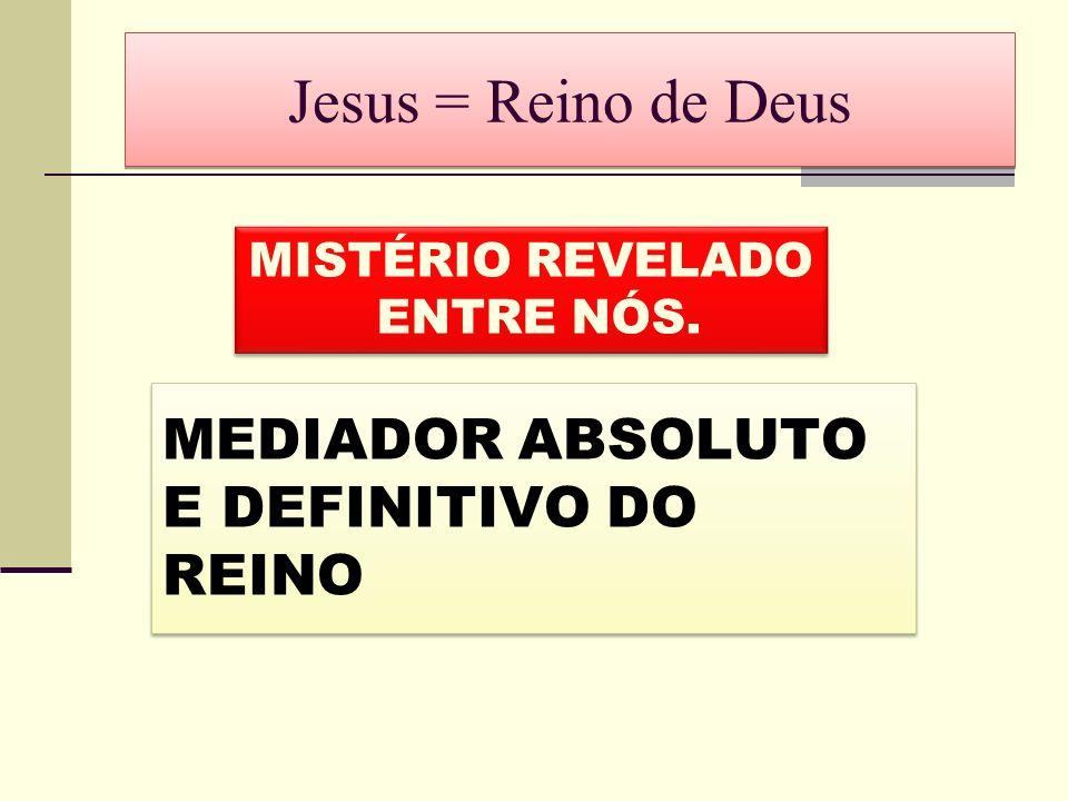 Jesus = Reino de Deus MEDIADOR ABSOLUTO E DEFINITIVO DO REINO
