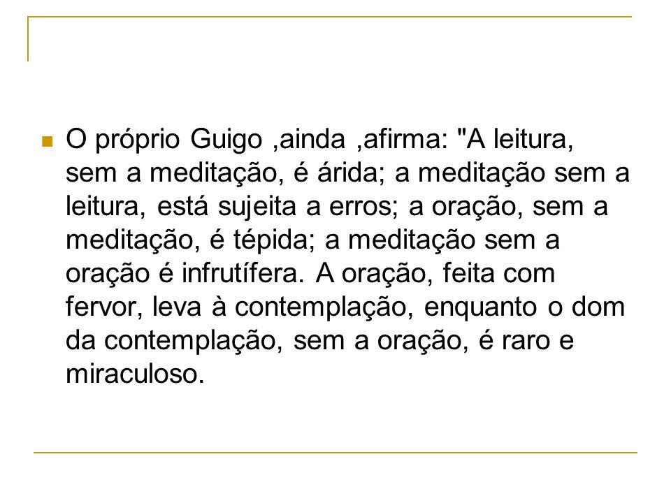O próprio Guigo ,ainda ,afirma: A leitura, sem a meditação, é árida; a meditação sem a leitura, está sujeita a erros; a oração, sem a meditação, é tépida; a meditação sem a oração é infrutífera.