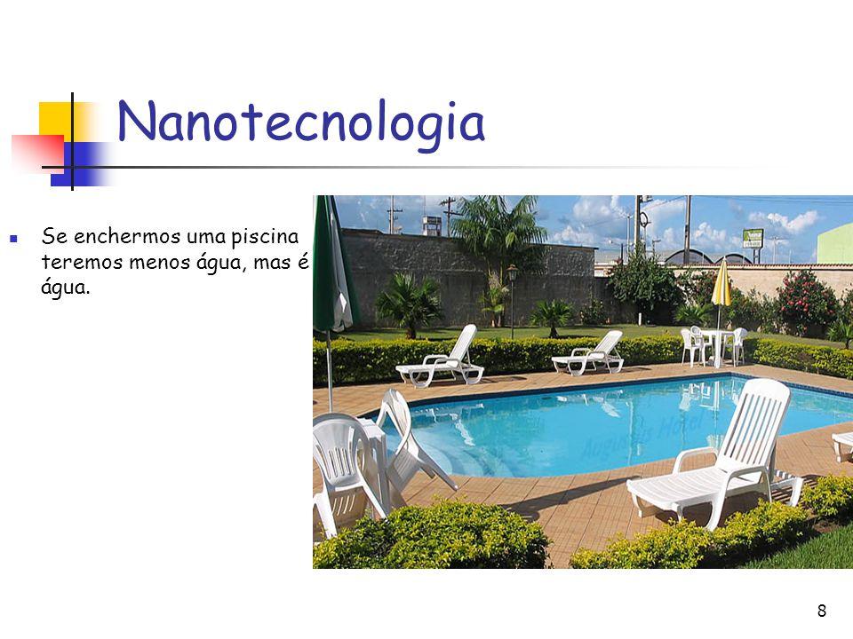 Nanotecnologia Se enchermos uma piscina teremos menos água, mas é água.
