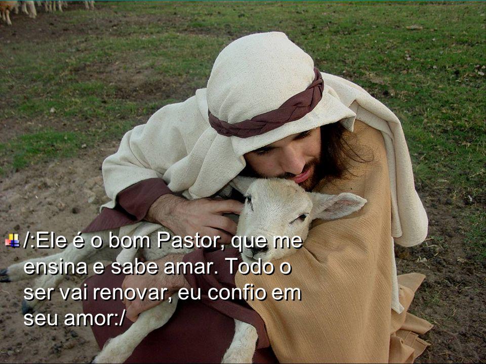 /:Ele é o bom Pastor, que me ensina e sabe amar
