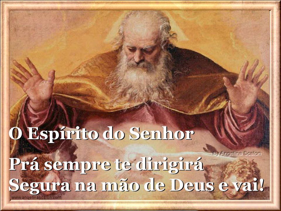 O Espírito do Senhor Prá sempre te dirigirá Segura na mão de Deus e vai!