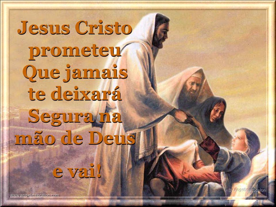 Jesus Cristo prometeu Que jamais te deixará Segura na mão de Deus