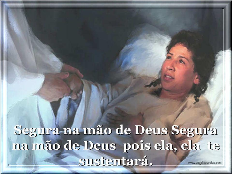 Segura na mão de Deus Segura na mão de Deus pois ela, ela te sustentará.