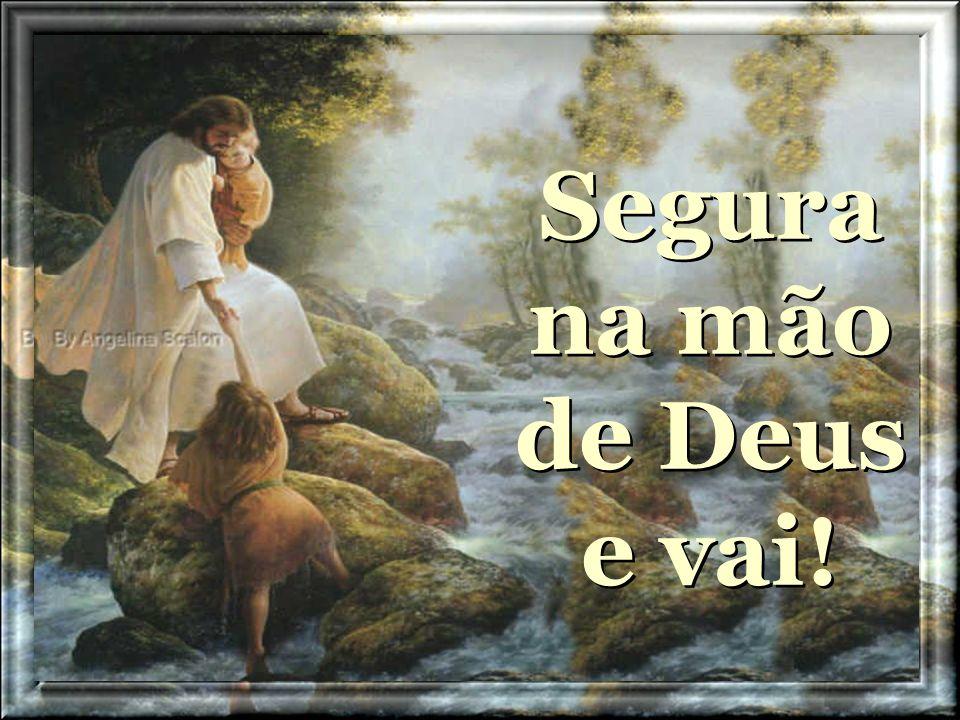 Segura na mão de Deus e vai!
