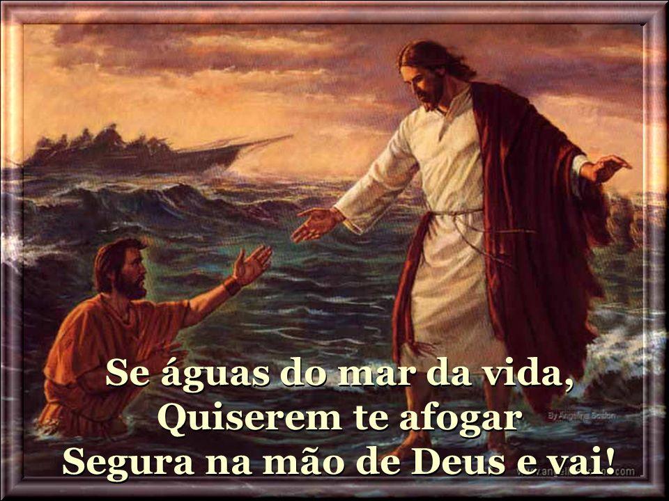 Se águas do mar da vida, Quiserem te afogar Segura na mão de Deus e vai!
