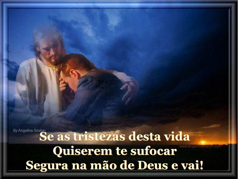 Se as tristezas desta vida Quiserem te sufocar Segura na mão de Deus e vai!