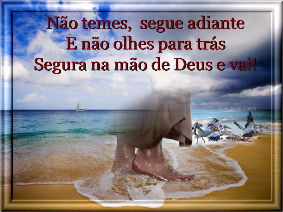 Não temes, segue adiante E não olhes para trás Segura na mão de Deus e vai!
