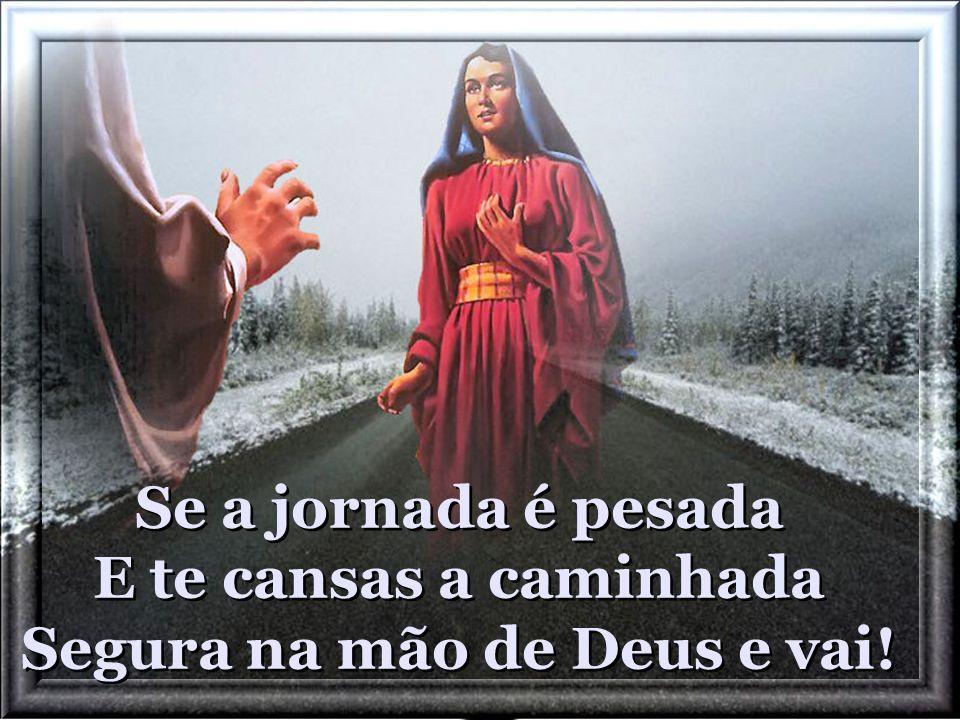 Se a jornada é pesada E te cansas a caminhada Segura na mão de Deus e vai!