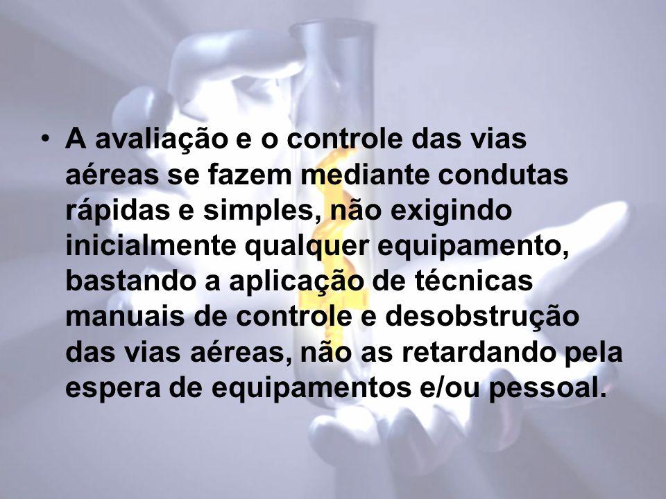 A avaliação e o controle das vias aéreas se fazem mediante condutas rápidas e simples, não exigindo inicialmente qualquer equipamento, bastando a aplicação de técnicas manuais de controle e desobstrução das vias aéreas, não as retardando pela espera de equipamentos e/ou pessoal.