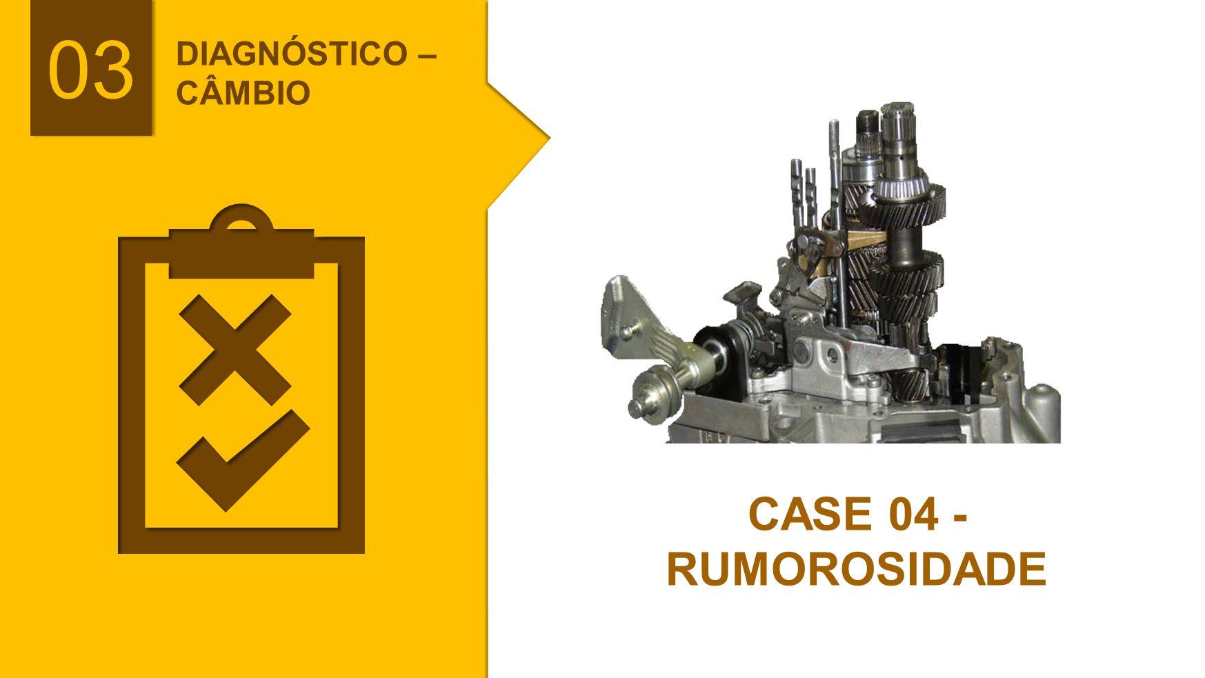 03 CASE 04 - RUMOROSIDADE DIAGNÓSTICO –CÂMBIO PASSO A PASSO: