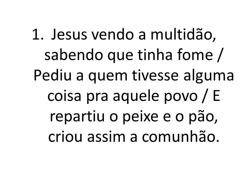 Jesus vendo a multidão, sabendo que tinha fome / Pediu a quem tivesse alguma coisa pra aquele povo / E repartiu o peixe e o pão, criou assim a comunhão.