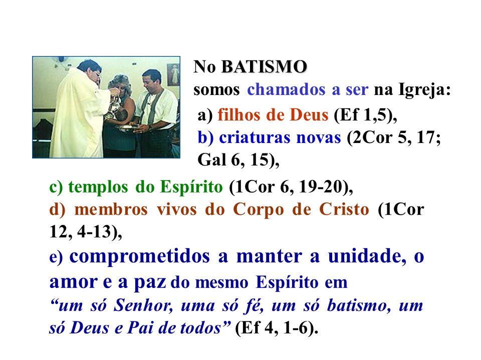 No BATISMO somos chamados a ser na Igreja: a) filhos de Deus (Ef 1,5), b) criaturas novas (2Cor 5, 17; Gal 6, 15),