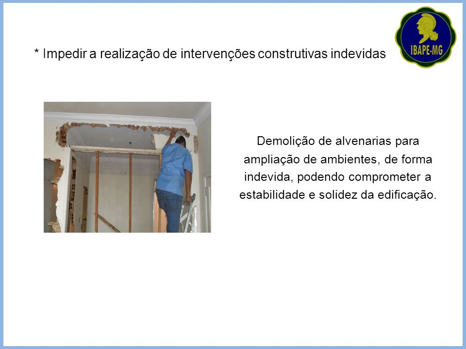 * Impedir a realização de intervenções construtivas indevidas