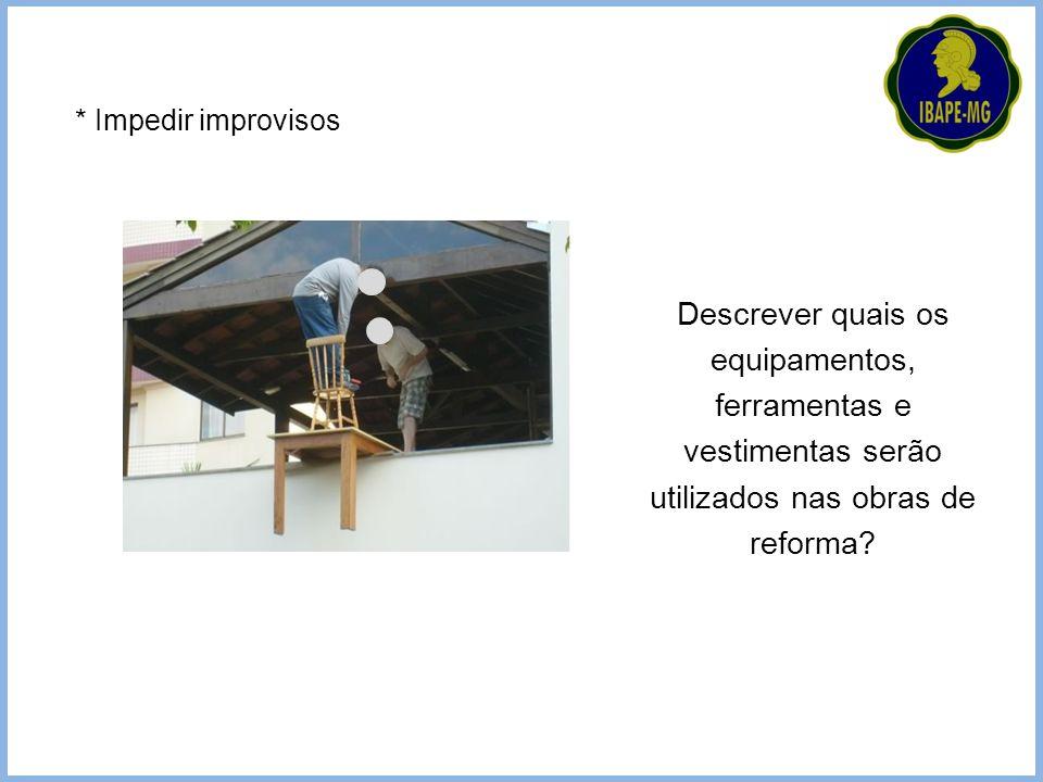 * Impedir improvisos Descrever quais os equipamentos, ferramentas e vestimentas serão utilizados nas obras de reforma