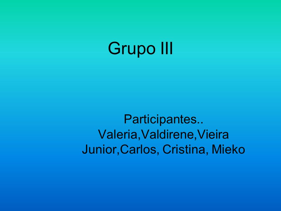 Grupo III Participantes.. Valeria,Valdirene,Vieira Junior,Carlos, Cristina, Mieko