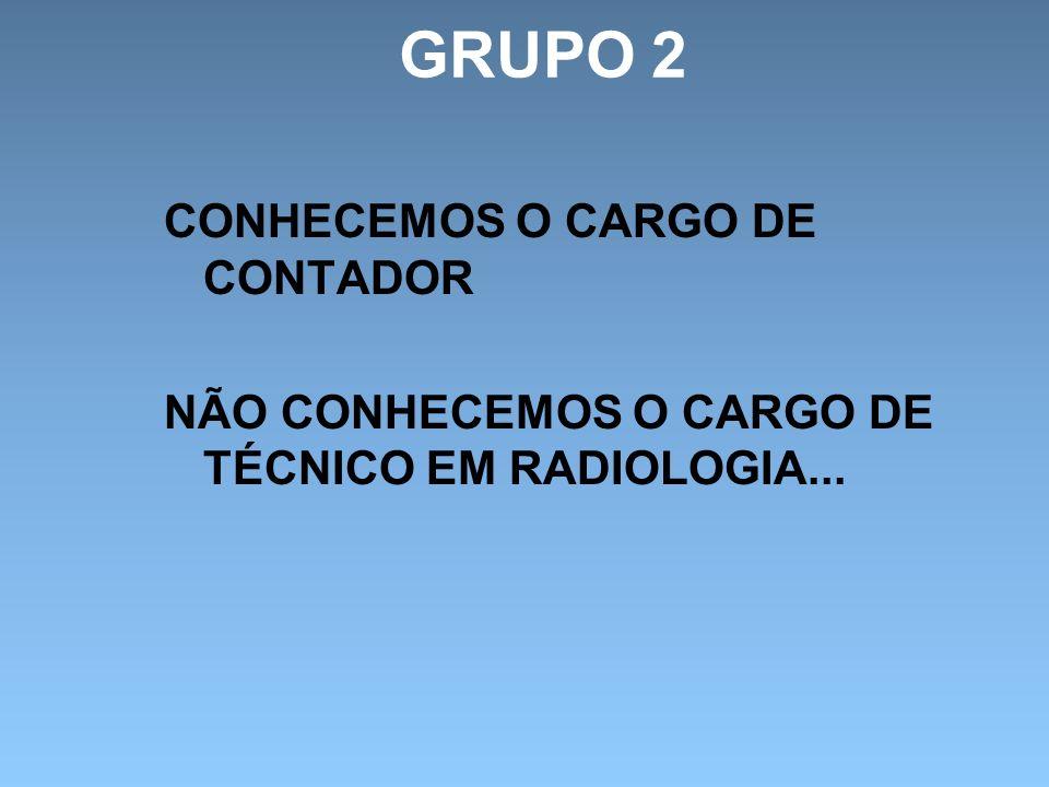 GRUPO 2 CONHECEMOS O CARGO DE CONTADOR NÃO CONHECEMOS O CARGO DE TÉCNICO EM RADIOLOGIA...