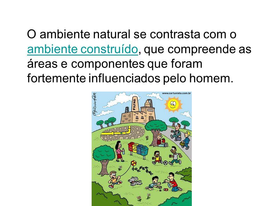 O ambiente natural se contrasta com o ambiente construído, que compreende as áreas e componentes que foram fortemente influenciados pelo homem.