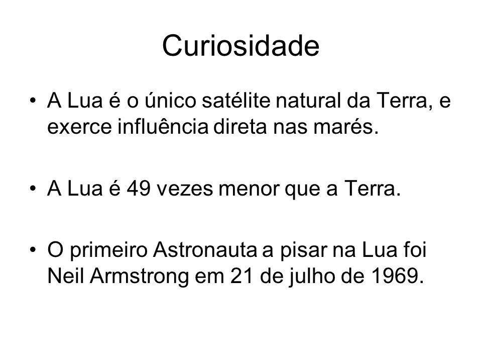 CuriosidadeA Lua é o único satélite natural da Terra, e exerce influência direta nas marés. A Lua é 49 vezes menor que a Terra.